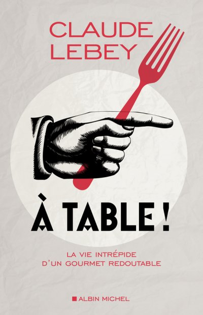 À table ! La vie intrépide d'un gourmet redoutable de Claude Lebey